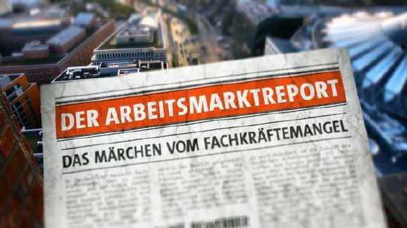 der arbeitsmarktreport 100 v standard644 e6532 - Film: Das Märchen vom Fachkräftemangel
